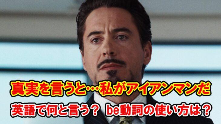 【アイアンマン】「真実を言うと…私がアイアンマンだ」は英語で何と言う?be動詞はどれを使う?【アベンジャーズのセリフで英語の問題】
