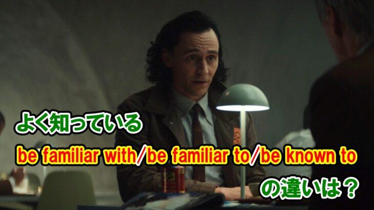 【ロキ】「よく知っている」『be familiar with/be familiar to/be known to』の違いは?【アベンジャーズのセリフで英語の問題】
